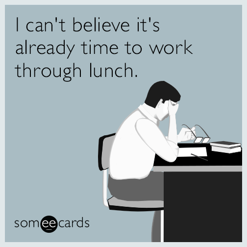 I can't believe it's already time to work through lunch.