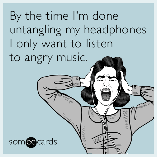 By the time I'm done untangling my headphones I only want to listen to angry music.