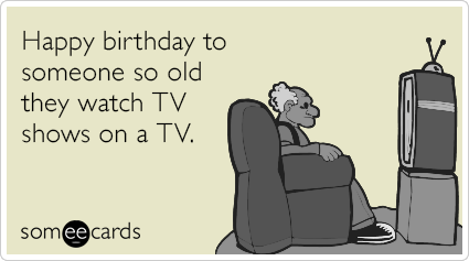 Happy birthday to someone so old they watch TV shows on a TV.