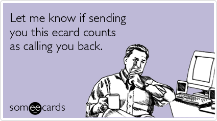 Let me know if sending you this ecard counts as calling you back