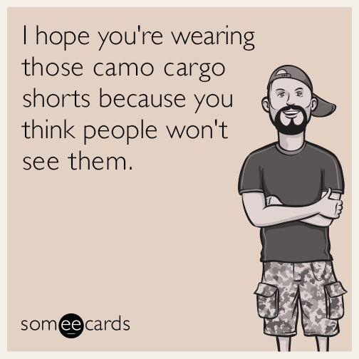 I hope you're wearing those camo cargo shorts because you think people won't see them.