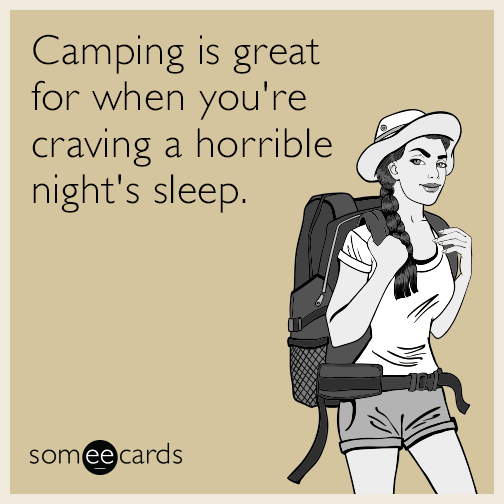 Camping is great for when you're craving a horrible night's sleep.