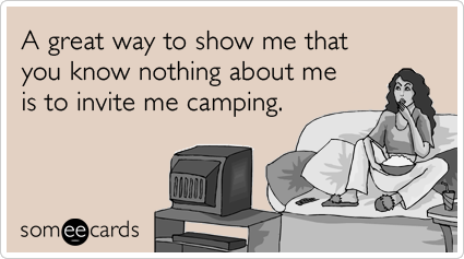 A great way to show me that you know nothing about me is to invite me camping.