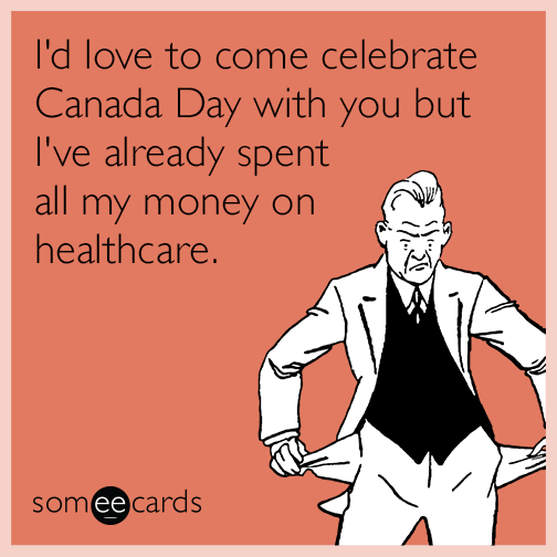 I'd love to come celebrate Canada Day with you but I've already spent all my money on healthcare