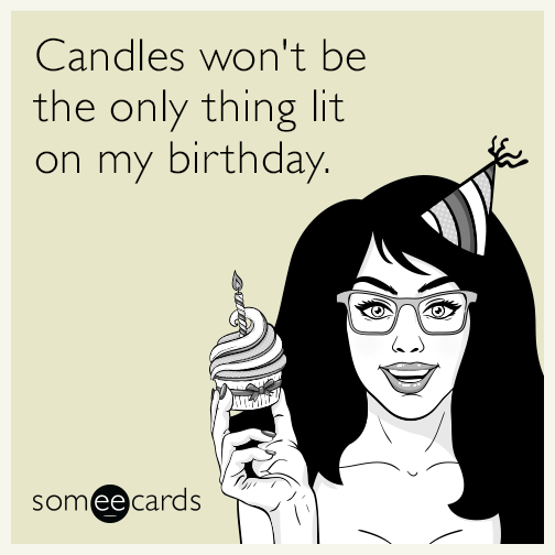 Candles Wont Be The Only Thing Lit On My Birthday