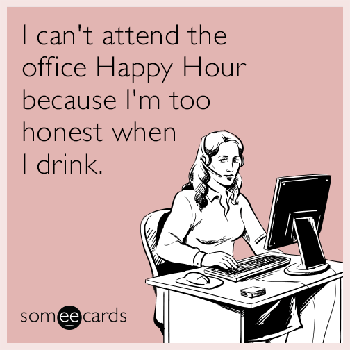 I can't attend the office Happy Hour because I'm too honest when I drink.