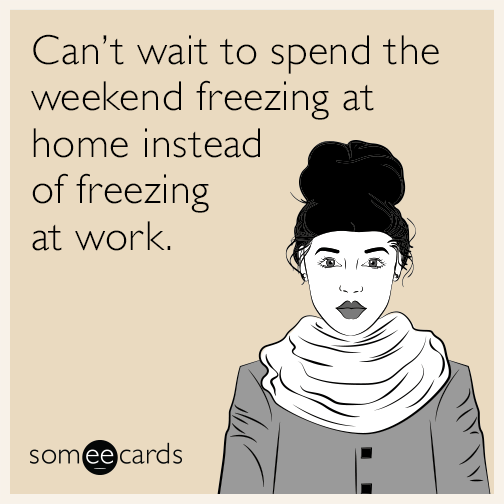 Can't wait to spend the weekend freezing at home instead of freezing at work.