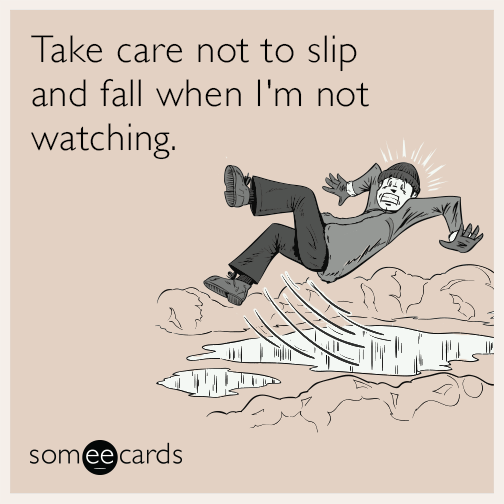 Take care not to slip and fall when I'm not watching.