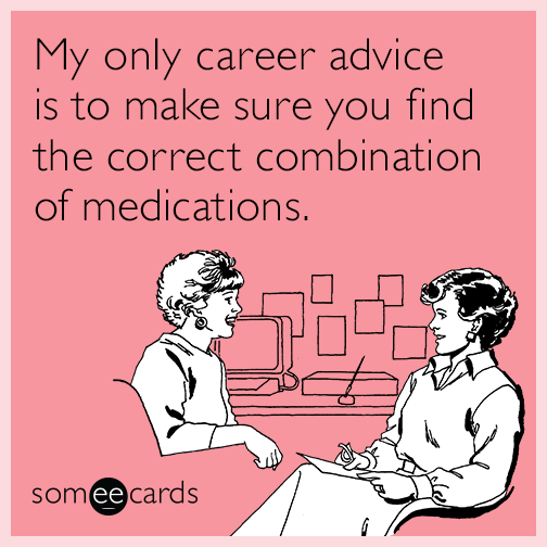 My only career advice is to make sure you find the correct combination of medications.