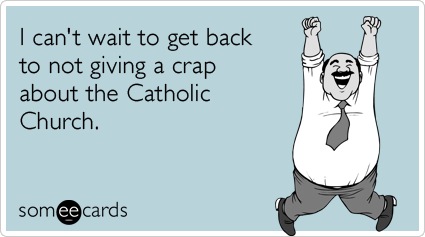 I can't wait to get back to not giving a crap about the Catholic Church.
