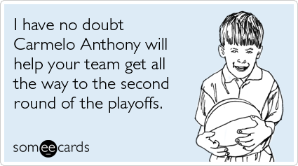 I have no doubt Carmelo Anthony will help your team get all the way to the second round of the playoffs
