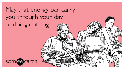 May that energy bar carry you through your day of doing nothing