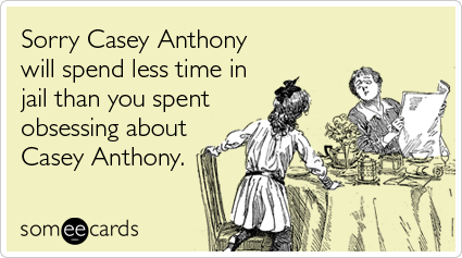 Sorry Casey Anthony will spend less time in jail than you spent obsessing about Casey Anthony