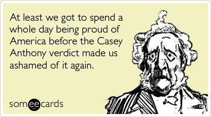 At least we got to spend a whole day being proud of America before the Casey Anthony verdict made us ashamed of it again