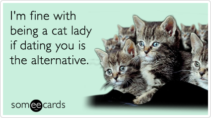 someecards.com - I'm fine with being a cat lady if dating you is the alternative.