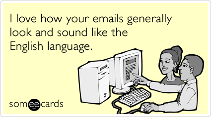 I love how your emails generally look and sound like the English language.