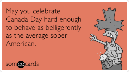 May you celebrate Canada Day hard enough to behave as belligerently as the average sober American.