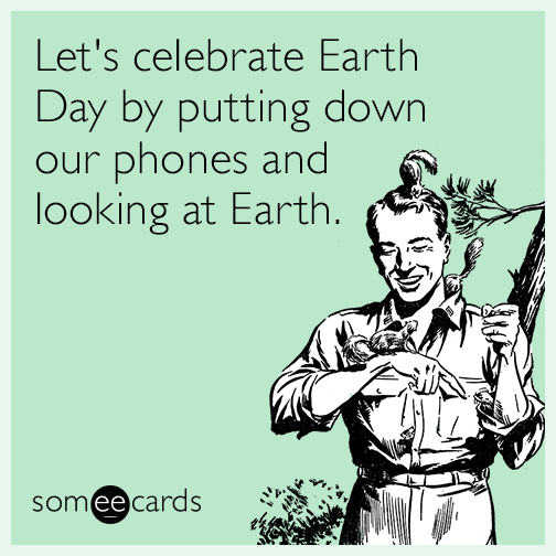 Let's celebrate Earth Day by putting down our phones and looking at Earth.