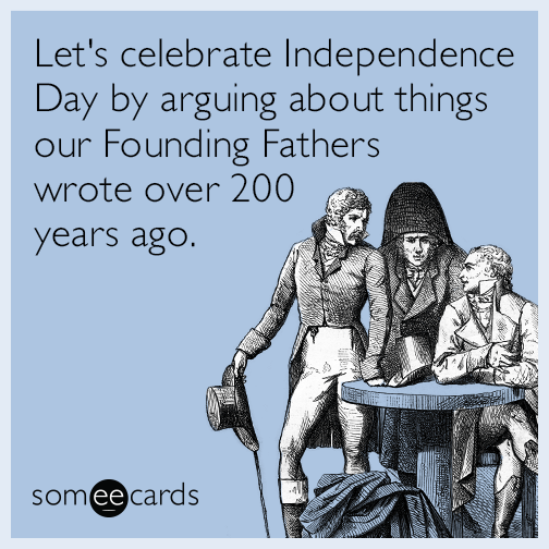 Let's celebrate Independence Day by arguing about things our Founding Fathers wrote over 200 years ago.
