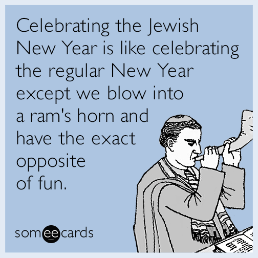 Celebrating the Jewish New Year is like celebrating the regular New Year except we blow into a ram's horn and have the exact opposite of fun