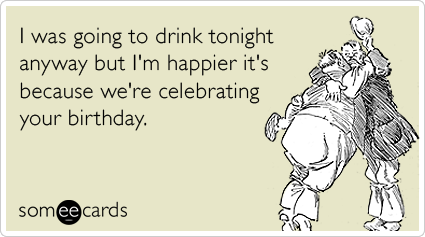 Funny birthday memes ecards someecards i was going to drink tonight anyway but im happier its because we bookmarktalkfo Image collections