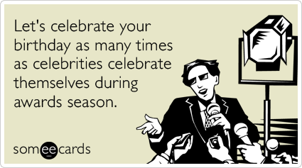 Let's celebrate your birthday as many times as celebrities celebrate themselves during awards season.