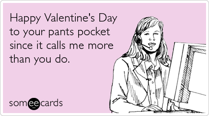Happy Valentine's Day to your pants pocket since it calls me more than you do.