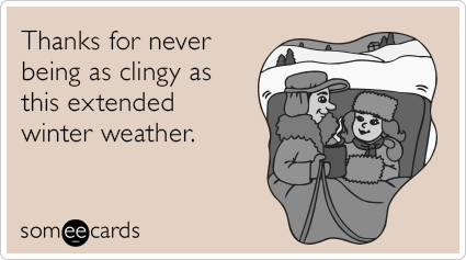 Thanks for never being as clingy as this extended winter weather.