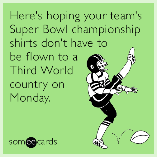 Here's hoping your team's Super Bowl championship shirts don't have to be flown to a Third World country on Monday.