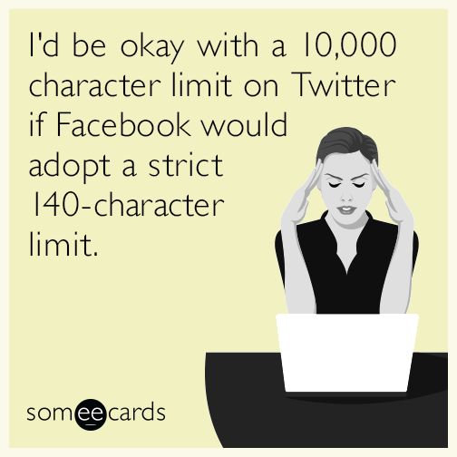 I'd be okay with a 10,000 character limit on Twitter if Facebook would adopt a strict 140-character limit.