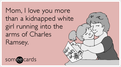 Mom, I love you more than a kidnapped white girl running into the arms of Charles Ramsey.
