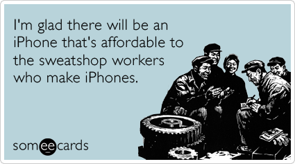 I'm glad there will be an iPhone that's affordable to the sweatshop workers who make iPhones.