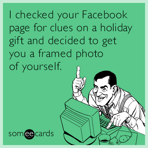 I checked your Facebook page for clues on a holiday gift and decided to get you a framed photo of yourself.