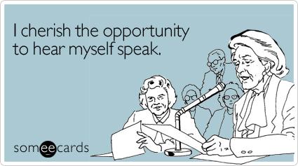 I cherish the opportunity to hear myself speak