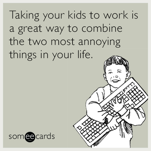 Taking your kids to work is a great way to combine the two most annoying things in your life