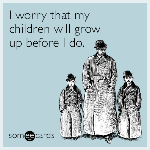 I worry that my children will grow up before I do.