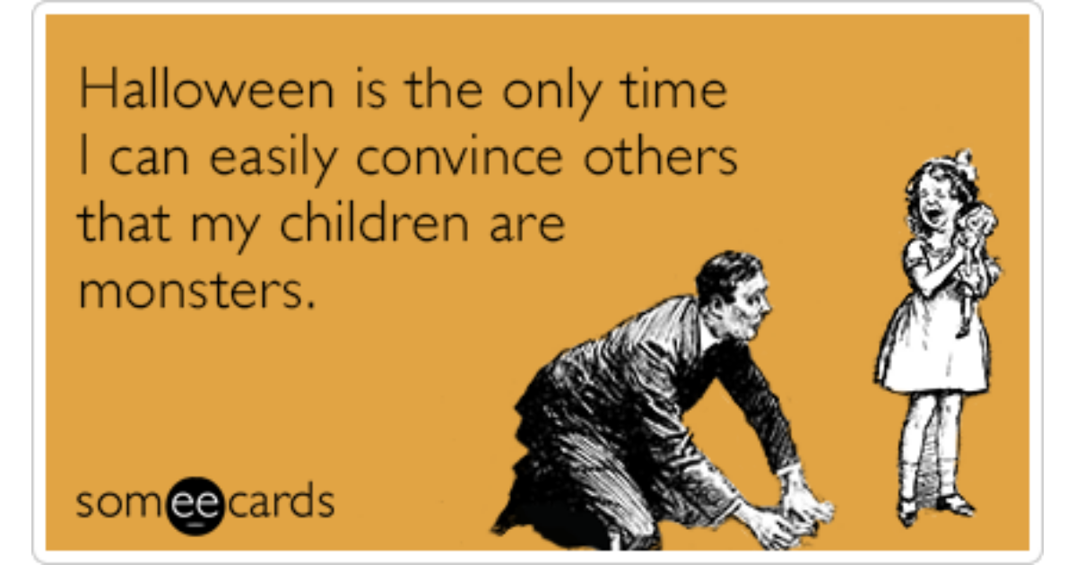 halloween is the only time i can easily convince others that my children are monsters halloween ecard