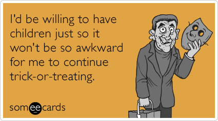 I'd be willing to have children just so it won't be so awkward for me to continue trick-or-treating.