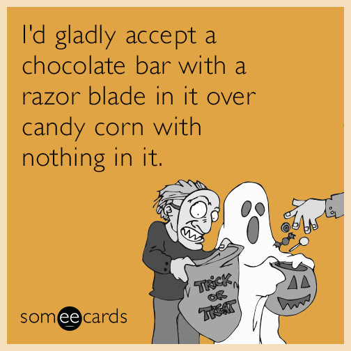I'd gladly accept a chocolate bar with a razor blade in it over candy corn with nothing in it.