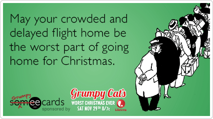 May your crowded and delayed flight home be the worst part of going home for Christmas.
