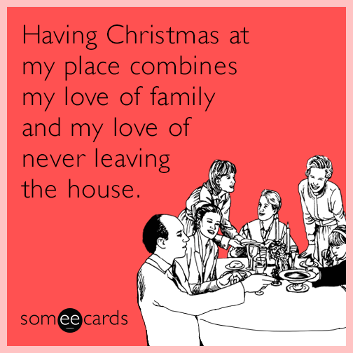 Having Christmas at my place combines my love of family and my love of never leaving the house.