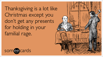 Thanksgiving is a lot like Christmas except you don't get any presents for holding in all your familial rage