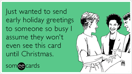 Just wanted to send early holiday greetings to someone so busy I assume they won't even see this card until Christmas.
