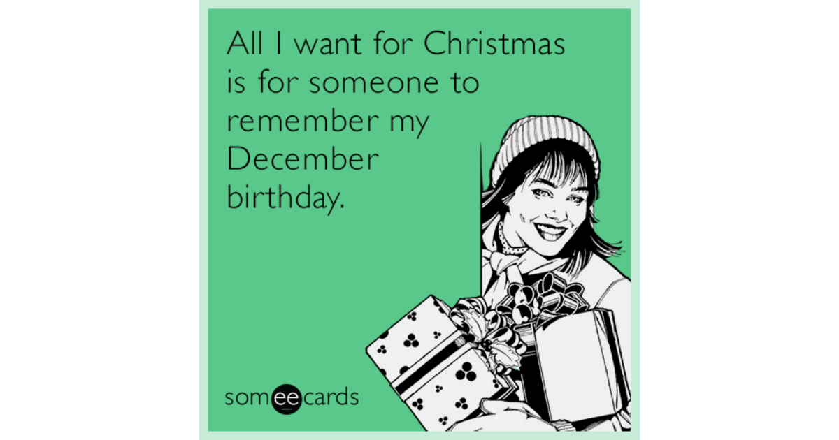 All I Want For Christmas Is Someone To Remember My December Birthday