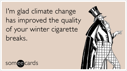 I'm glad climate change has improved the quality of your winter cigarette breaks.