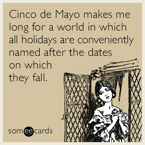 Cinco de Mayo makes me long for a world in which all holidays are conveniently named after the dates on which they fall