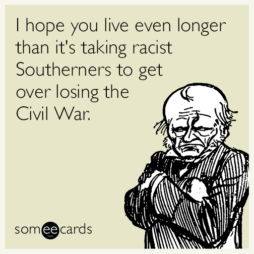 I hope you live even longer than it's taking racist Southerners to get over losing the Civil War.