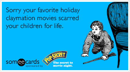 Sorry your favorite holiday claymation movies scarred your children for life.