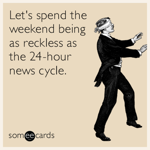 Let's spend the weekend being as reckless as the 24-hour news cycle.