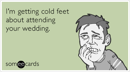 I'm getting cold feet about attending your wedding.
